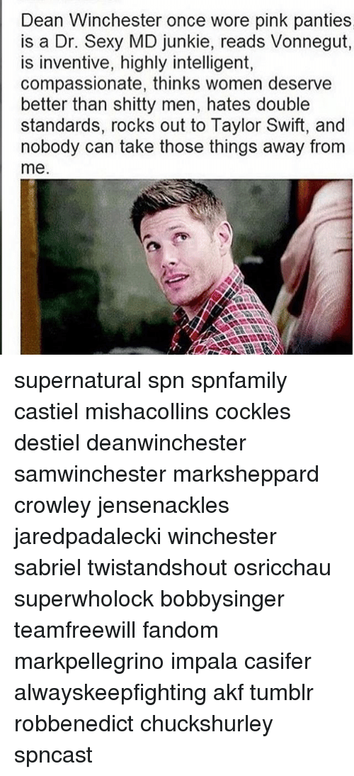 Swifting: Dean Winchester once wore pink panties  is a Dr. Sexy MD junkie, reads Vonnegut  is inventive, highly intelligent,  compassionate, thinks women deserve  better than shitty men, hates double  standards, rocks out to Taylor Swift, and  nobody can take those things away from  me supernatural spn spnfamily castiel mishacollins cockles destiel deanwinchester samwinchester marksheppard crowley jensenackles jaredpadalecki winchester sabriel twistandshout osricchau superwholock bobbysinger teamfreewill fandom markpellegrino impala casifer alwayskeepfighting akf tumblr robbenedict chuckshurley spncast