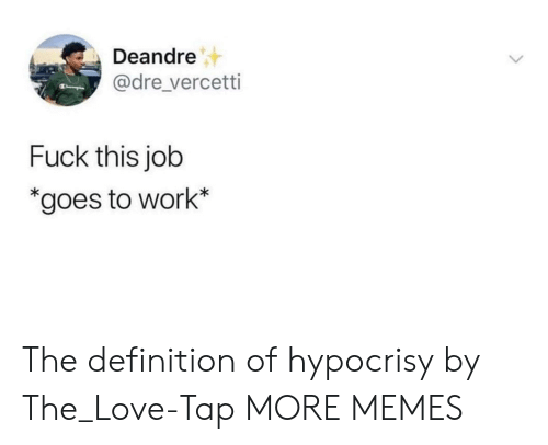 definition of: Deandre  @dre_vercetti  Fuck this job  *goes to work* The definition of hypocrisy by The_Love-Tap MORE MEMES