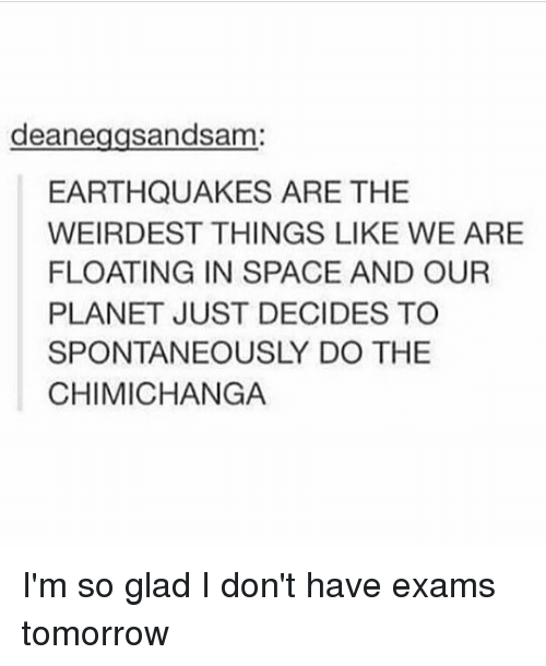 earthquakes: deane  sandsam  EARTHQUAKES ARE THE  WEIRDEST THINGS LIKE WE ARE  FLOATING IN SPACE AND OUR  PLANET JUST DECIDES TO  SPONTANEOUSLY DO THE  CHIMICHANGA I'm so glad I don't have exams tomorrow