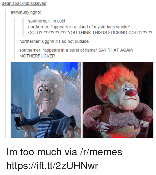 "Memes, Too Much, and Cloud: deanisbackinblackeyes  southerner: im cold  northerner: ""appears in a cloud of mysterious smoke  COLD??????????? YOU THINK THIS IS FUCKING COLD?????  northerner: ugghh it's so hot outside  southerner: *appears in a burst of flame* SAY THAT AGAIN  MOTHERFUCKER Im too much via /r/memes https://ift.tt/2zUHNwr"