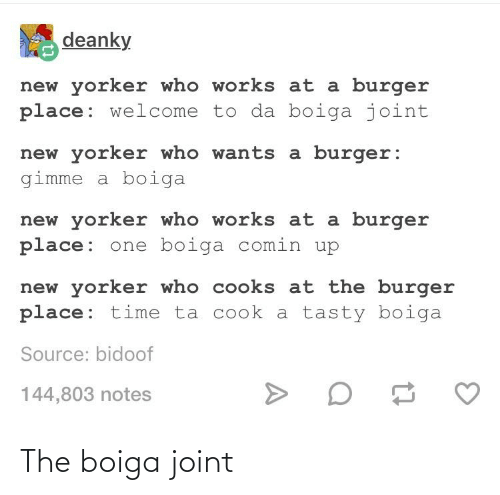 bidoof: deanky  new yorker who works at a burger  place: welcome to da boiga joint  new yorker who wants a burger:  gimme a boiga  new yorker who works at a burger  place: one boiga comin up  new yorker who cooks at the burger  place: time ta cook a tasty boiga  Source: bidoof  144,803 notes The boiga joint