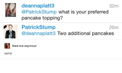 feed me seymour: deannaplatt3  32m  @Patrick Stump what is your preferred  pancake topping?  PatrickStump  20m  @deannaplatt3 Two additional pancakes  feed-me-seymour  Same