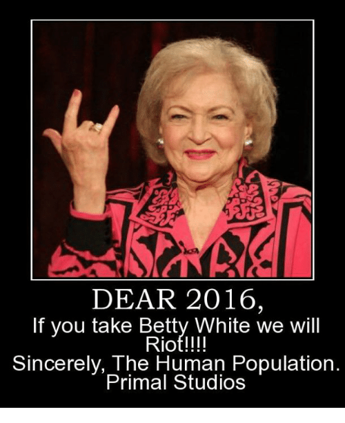 Betty White, Memes, and Riot: DEAR 2016,  If you take Betty White we will  Riot!!!!  Sincerely, The Human Population.  Primal Studios