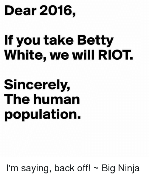 Betty White, Memes, and Riot: Dear 2016,  If you take Betty  White, we will RIOT.  Sincerely,  The human  population. I'm saying, back off! ~ Big Ninja