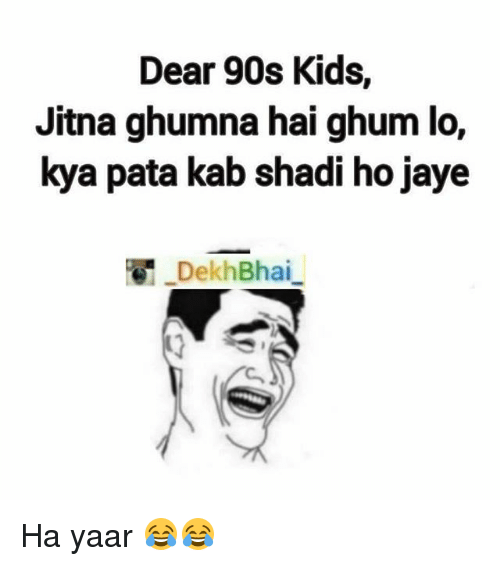 Kids, Dekh Bhai, and International: Dear 90s Kids,  Jitna ghumna hai ghum lo,  kya pata kab shadi ho Jaye  Dekh Bhai Ha yaar 😂😂