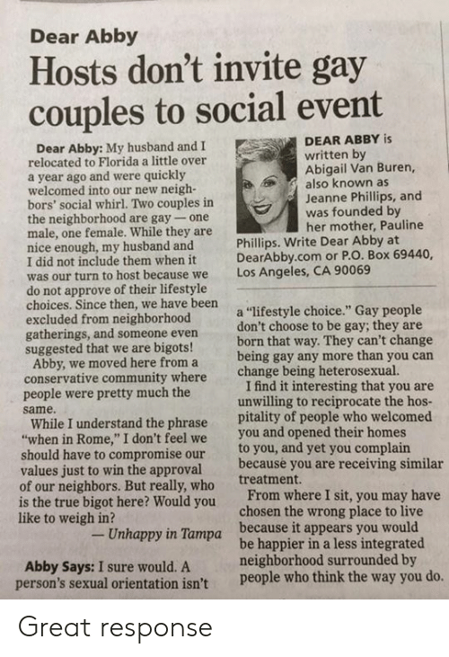"""tampa: Dear Abby  Hosts don't invite gay  couples to social event  DEAR ABBY is  Dear Abby: My husband and I  written by  Abigail Van Buren,  also known as  Jeanne Phillips, and  was founded by  her mother, Pauline  relocated to Florida a little over  a year ago and were quickly  welcomed into our new neigh-  bors' social whirl. Two couples in  the neighborhood are gay- one  male, one female. While they are  nice enough, my husband and  I did not include them when it  was our turn to host be  do not approve of their lifestyle  choices. Since then, we have been  excluded from neighborhood  gatherings, and someone even  suggested that we are bigots!  Phillips. Write Dear Abby at  DearAbby.com or P.O. Box 69440,  Los Angeles, CA 90069  cause we  a """"lifestyle choice."""" Gay people  don't choose to be gay; they are  born that way. They can't change  being gay any more than you carn  change being heterosexual.  Abby, we moved here from a  conservative community where  people were pretty much the  same.  I find it interesting that you are  unwilling to reciprocate the hos  While I understand the phrase pitality of people who welcomed  when in Rome,"""" I don't feel we you and opened their homes  to you, and yet you complain  because you are receiving similar  treatment.  should have to compromise our  values just to win the approval  of our neighbors. But really, who  is the true bigot here? Would you  like to weigh in?  From where I sit, you may have  chosen the wrong place to live  Unhappy in Tampa  because it appears you would  Abby Says: I sure would. A  person's sexual orientation isn't  be happier in a less integrated  neighborhood surrounded by  people who think the way you do Great response"""