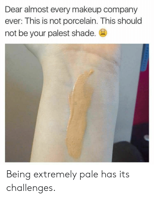 Challenges: Dear almost every makeup company  ever: This is not porcelain. This should  not be your palest shade. Being extremely pale has its challenges.