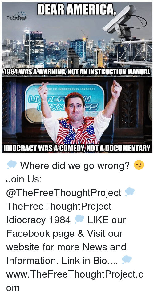 Idiocracy: DEAR AMERICA,  The Free Thought  1984 WASAWARNING, NOT AN INSTRUCTION MANUAL  IDIOCRACY WASA COMEDY NOTADOCUMENTARY 💭 Where did we go wrong? 😕 Join Us: @TheFreeThoughtProject 💭 TheFreeThoughtProject Idiocracy 1984 💭 LIKE our Facebook page & Visit our website for more News and Information. Link in Bio.... 💭 www.TheFreeThoughtProject.com