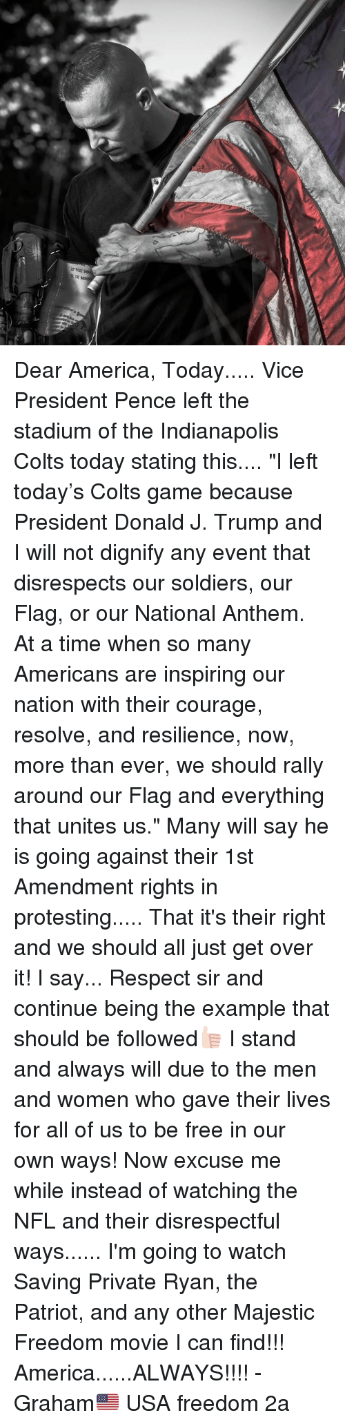 "America, Indianapolis Colts, and Memes: Dear America, Today..... Vice President Pence left the stadium of the Indianapolis Colts today stating this.... ""I left today's Colts game because President Donald J. Trump and I will not dignify any event that disrespects our soldiers, our Flag, or our National Anthem. At a time when so many Americans are inspiring our nation with their courage, resolve, and resilience, now, more than ever, we should rally around our Flag and everything that unites us."" Many will say he is going against their 1st Amendment rights in protesting..... That it's their right and we should all just get over it! I say... Respect sir and continue being the example that should be followed👍🏻 I stand and always will due to the men and women who gave their lives for all of us to be free in our own ways! Now excuse me while instead of watching the NFL and their disrespectful ways...... I'm going to watch Saving Private Ryan, the Patriot, and any other Majestic Freedom movie I can find!!! America......ALWAYS!!!! -Graham🇺🇸 USA freedom 2a"