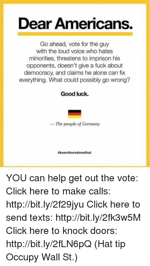 Click, Fucking, and Memes: Dear Americans.  Go ahead, vote for the guy  with the loud voice who hates  minorities, threatens to imprison his  opponents, doesn't give a fuck about  democracy, and claims he alone can fix  everything. What could possibly go wrong?  Good luck.  The people of Germany  abeentheredonethat YOU can help get out the vote:  Click here to make calls: http://bit.ly/2f29jyu Click here to send texts: http://bit.ly/2fk3w5M Click here to knock doors: http://bit.ly/2fLN6pQ  (Hat tip Occupy Wall St.)