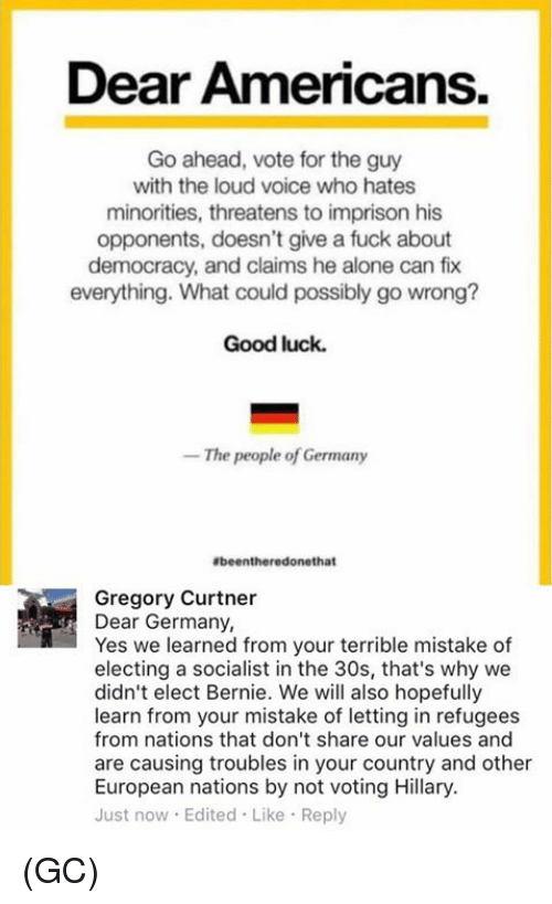 Vote Hillary: Dear Americans.  Go ahead, vote for the guy  with the loud voice who hates  minorities, threatens to imprison his  opponents, doesn't give a fuck about  democracy, and claims he alone can fix  everything. What could possibly go wrong?  Good luck.  The people of Germany  Ebeentheredonethat  Gregory Curtner  Dear Germany,  Yes we learned from your terrible mistake of  electing a socialist in the 30s, that's why we  didn't elect Bernie. We will also hopefully  learn from your mistake of letting in refugees  from nations that don't share our values and  are causing troubles in your country and other  European nations by not voting Hillary.  Just now Edited Like Reply (GC)
