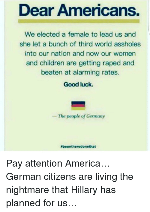 America, Children, and Memes: Dear Americans.  We elected a female to lead us and  she let a bunch of third world assholes  into our nation and now our women  and children are getting raped and  beaten at alarming rates.  Good luck.  he people of Germany  Ebeentherredonethat Pay attention America…German citizens are living the nightmare that Hillary has planned for us…