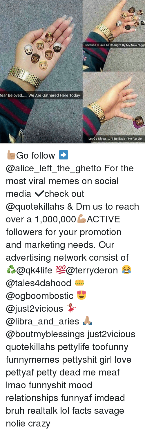 Bruh, Crazy, and Facts: Dear Beloved..... We Are Gathered Here Today  Because Have To Do Right By My Now Nigga  Let Go Nigga  Be Back if He Act Up 👍🏽Go follow ➡@alice_left_the_ghetto For the most viral memes on social media ✔check out @quotekillahs & Dm us to reach over a 1,000,000💪🏽ACTIVE followers for your promotion and marketing needs. Our advertising network consist of ♻@qk4life 💯@terryderon 😂@tales4dahood 👑@ogboombostic 😍@just2vicious 💃🏽@libra_and_aries 🙏🏽@boutmyblessings just2vicious quotekillahs pettylife toofunny funnymemes pettyshit girl love pettyaf petty dead me meaf lmao funnyshit mood relationships funnyaf imdead bruh realtalk lol facts savage nolie crazy