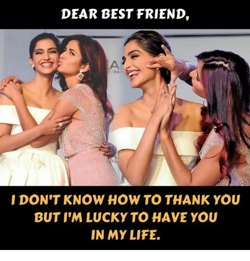 Life: DEAR BEST FRIEND,  I DON'T KNOW HOW TO THANK YOU  BUT I'M LUCKY TO HAVE YOU  IN MY LIFE.