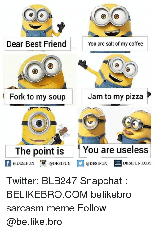 Be Like, Best Friend, and Meme: Dear Best Friend  You are salt of my coffee  Fork to my soup  Jam to my pizza  The point is You are useless  @DESIFUN Ơ@DESIFUN  @DESIFUN DESIFUN.COM Twitter: BLB247 Snapchat : BELIKEBRO.COM belikebro sarcasm meme Follow @be.like.bro