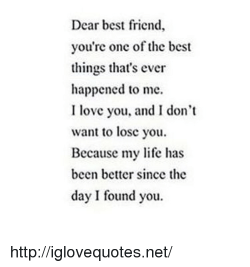 i dont want to lose you: Dear best friend,  you're onc of the best  things that's ever  happened to me.  I love you, and I don't  want to lose you,  Because my life has  been better since the  day I found you. http://iglovequotes.net/