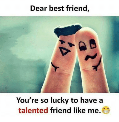 Best Friend, Memes, and Best: Dear best friend,  You're so lucky to have a  talented friend like me.