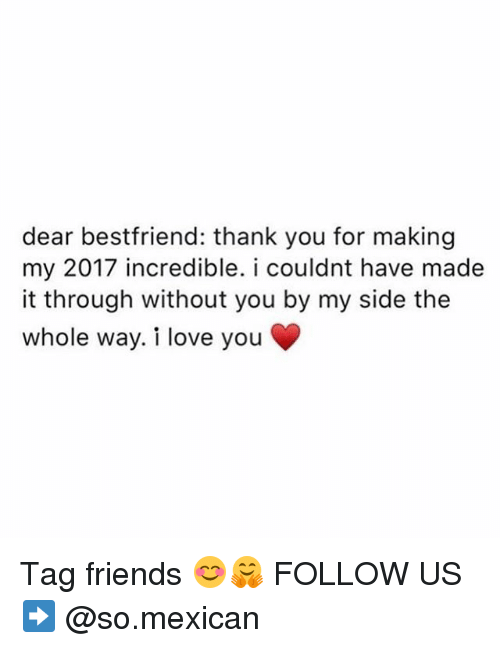 Friends, Love, and Memes: dear bestfriend: thank you for making  my 2017 incredible. i couldnt have made  it through without you by my side the  whole way. i love you Tag friends 😊🤗 FOLLOW US➡️ @so.mexican