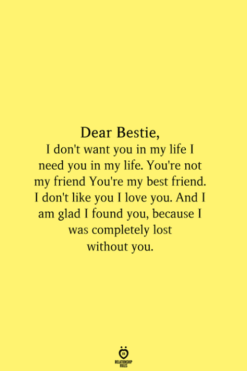 lost without you: Dear Bestie,  I don't want you in my life I  need you in my life. You're not  my friend You're my best friend.  I don't like you I love you. And I  am glad I found you, because I  was completely lost  without you.  RELATIONSHIP  ES