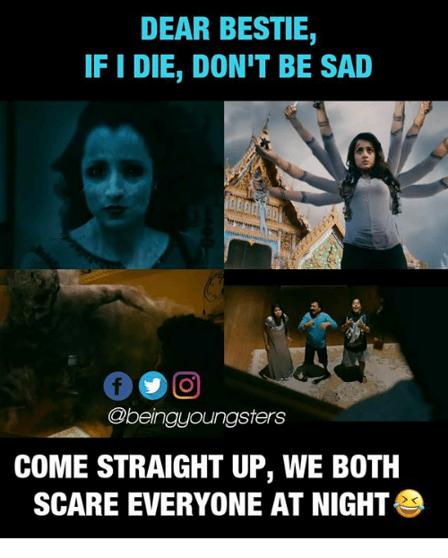 Memes, Scare, and Sad: DEAR BESTIE,  IF I DIE, DON'T BE SAD  @beingyoungsters  COME STRAIGHT UP, WE BOTH  SCARE EVERYONE AT NIGHT