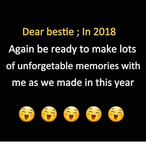 Memes, 🤖, and Lots: Dear bestie; In 2018  Again be ready to make lots  of unforgetable memories with  me as we made in this year