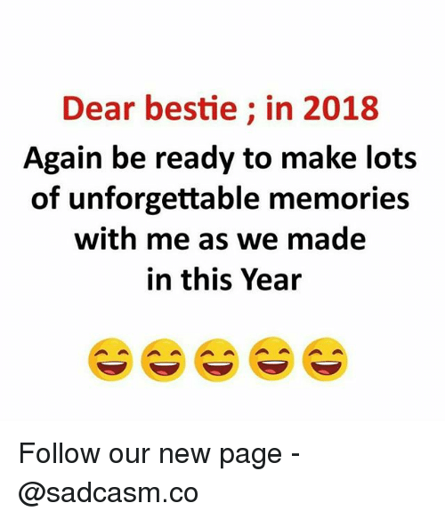Memes, 🤖, and Page: Dear bestie; in 2018  Again be ready to make lots  of unforgettable memories  with me as we made  in this Year Follow our new page - @sadcasm.co