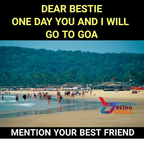 Mentiones: DEAR BESTIE  ONE DAY YOU AND I WILL  GO TO GOA  BEING  SINGLE  MENTION YOUR BEST FRIEND