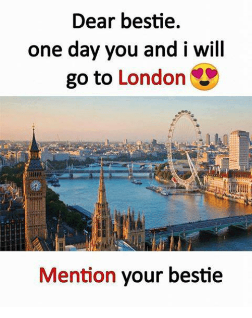 Memes, London, and 🤖: Dear bestie.  one day you and i will  go to London  Mention your bestie