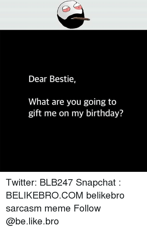 Be Like, Birthday, and Meme: Dear Bestie,  What are you going to  gift me on my birthday? Twitter: BLB247 Snapchat : BELIKEBRO.COM belikebro sarcasm meme Follow @be.like.bro