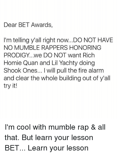 rich homie quan: Dear BET Awards,  I'm telling y'all right now..DO NOT HAVE  NO MUMBLE RAPPERS HONORING  PRODIGY...we DO NOT want Rich  Homie Quan and Lil Yachty doing  Shook Ones... I will pull the fire alarm  and clear the whole building out of y'all  try it! I'm cool with mumble rap & all that. But learn your lesson BET... Learn your lesson
