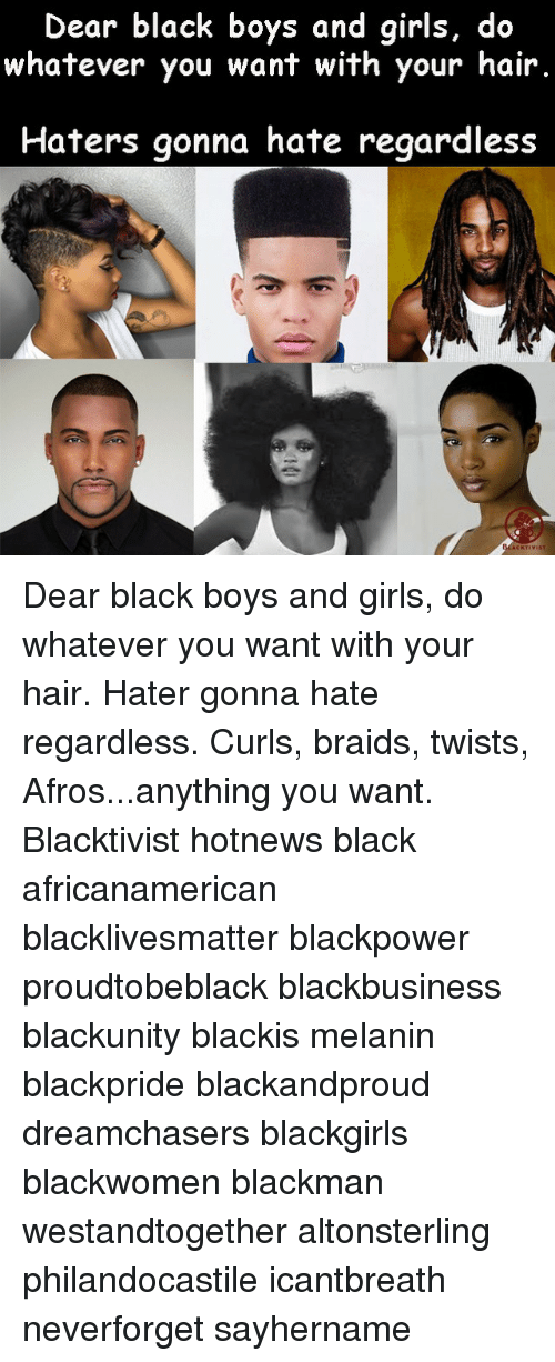 Hater Gonna Hate: Dear black boys and girls, do  whatever you want with your hair.  Haters gonna hate regardless  KTIVIST Dear black boys and girls, do whatever you want with your hair. Hater gonna hate regardless. Curls, braids, twists, Afros...anything you want. Blacktivist hotnews black africanamerican blacklivesmatter blackpower proudtobeblack blackbusiness blackunity blackis melanin blackpride blackandproud dreamchasers blackgirls blackwomen blackman westandtogether altonsterling philandocastile icantbreath neverforget sayhername