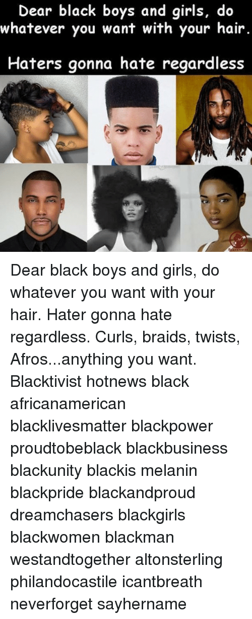 Hater Gonna Hate: Dear black boys and girls, do  whatever you want with your hair.  Haters gonna hate regardless Dear black boys and girls, do whatever you want with your hair. Hater gonna hate regardless. Curls, braids, twists, Afros...anything you want. Blacktivist hotnews black africanamerican blacklivesmatter blackpower proudtobeblack blackbusiness blackunity blackis melanin blackpride blackandproud dreamchasers blackgirls blackwomen blackman westandtogether altonsterling philandocastile icantbreath neverforget sayhername