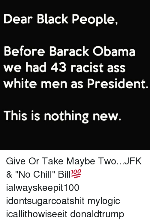 """Obama: Dear Black People,  Before Barack Obama  we had 43 racist ass  white men as President.  This is nothing new Give Or Take Maybe Two...JFK & """"No Chill"""" Bill💯 ialwayskeepit100 idontsugarcoatshit mylogic icallithowiseeit donaldtrump"""