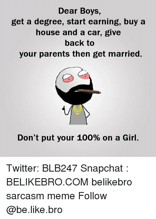 Anaconda, Be Like, and Meme: Dear Boys,  get a degree, start earning, buy a  house and a car, give  back to  your parents then get married.  Don't put your 100% on a Girl. Twitter: BLB247 Snapchat : BELIKEBRO.COM belikebro sarcasm meme Follow @be.like.bro