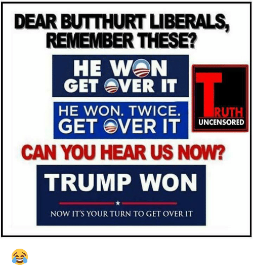 Butthurt, Memes, and Trump: DEAR BUTTHURT LIBERALS  REMEMBER THESE?  HE WAN  GET OVER IT  HE WON. TWICE.  RUTH  GET OVER IT  UNCENSORED  CAN YOU HEAR US NOW?  TRUMP WON  NOW IT'S YOUR TURN TO GET OVER IT 😂