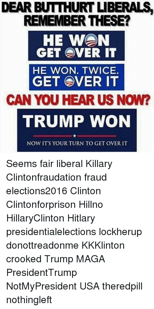 Hitlarious: DEAR BUTTHURTUBERAIS  REMEMBER THESE?  HE WON  GET OVER IT  HE WON. TWICE.  GET OVER IT  CAN YOU HEAR US NOW?  TRUMP WON  NOW IT'S YOUR TURN TO GET OVER IT Seems fair liberal Killary Clintonfraudation fraud elections2016 Clinton Clintonforprison Hillno HillaryClinton Hitlary presidentialelections lockherup donottreadonme KKKlinton crooked Trump MAGA PresidentTrump NotMyPresident USA theredpill nothingleft
