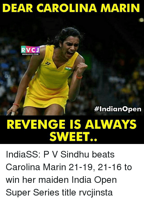 mariners: DEAR CAROLINA MARIN  V CJ  WWW. RVCJ.COM  #Indian Open  REVENGE IS ALWAYS  SWEET.. IndiaSS: P V Sindhu beats Carolina Marin 21-19, 21-16 to win her maiden India Open Super Series title rvcjinsta