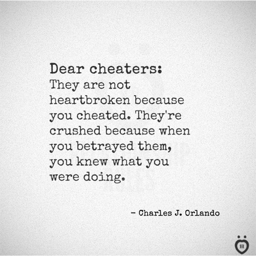 cheaters: Dear cheaters:  They are not  heartbroken because  you cheated. They're  crushed because when  you betrayed them,  you knew what you  were doing.  - Charles J. Orlando