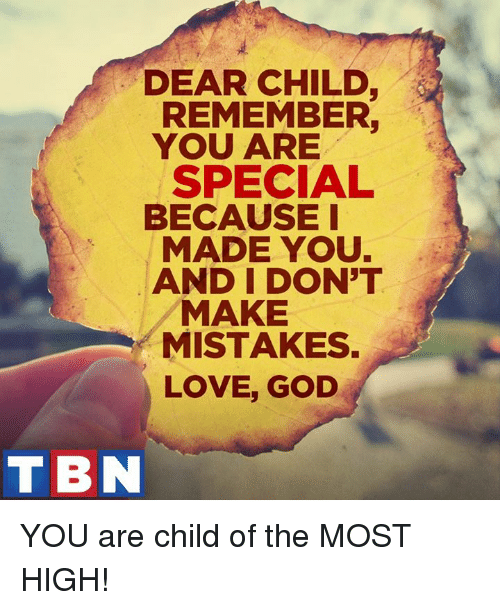 you are special: DEAR CHILD  REMEMBER.  YOU ARE  SPECIAL  BECAUSE I  MADE YOU.  AND I DON'T  MAKE  MISTAKES.  LOVE, GOD  TBN YOU are child of the MOST HIGH!