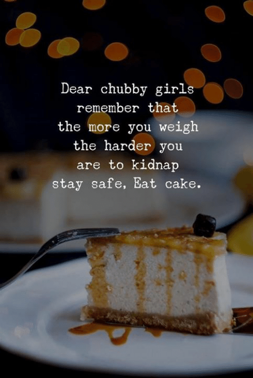 chubby: Dear chubby girls  remember that  the more you weigh  the harder you  are to kidnap  stay safe, Eat cake.