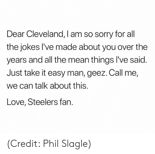 Steelers Fan: Dear Cleveland, I am so sorry for all  the jokes l've made about you over the  years and all the mean things I've said  Just take it easy man, geez. Call me,  we can talk about this.  Love, Steelers fan. (Credit: Phil Slagle)