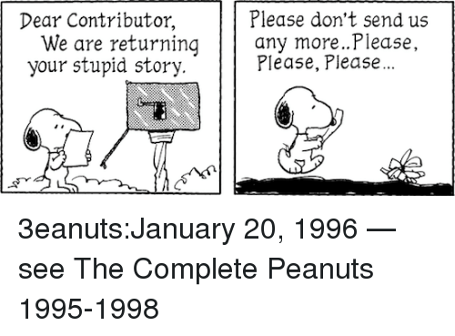 Your Stupid: Dear Contributor,  Please don't send us  We are returning any more...Please  your stupid story.  Please, Please... 3eanuts:January 20, 1996 — see The Complete Peanuts 1995-1998