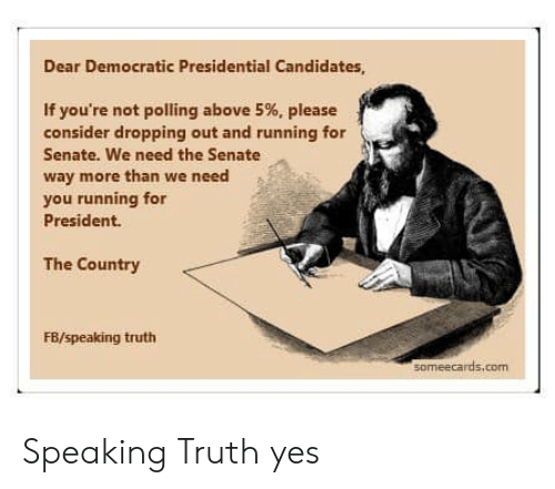 For President: Dear Democratic Presidential Candidates  If you're not polling above 5%, please  consider dropping out and running for  Senate. We need the Senate  way more than we need  you running for  President.  The Country  FB/speaking truth  someecards.com Speaking Truth yes