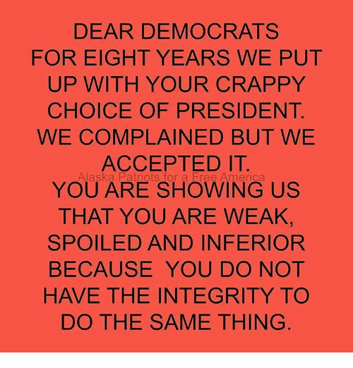 Memes, 🤖, and Integral: DEAR DEMOCRATS  FOR EIGHT YEARS WE PUT  UP WITH YOUR CRAPPY  CHOICE OF PRESIDENT  WE COMPLAINED BUT WE  ACCEPTED IT.  Alaska Patriots for a Free America  YOU ARE SHOWING US  THAT YOU ARE WEAK,  SPOILED AND INFERIOR  BECAUSE YOU DO NOT  HAVE THE INTEGRITY TO  DO THE SAME THING