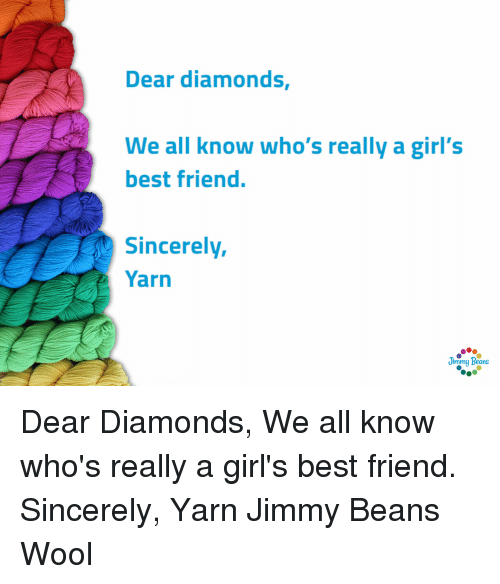 Best Friend, Girls, and Best: Dear diamonds  We all know who's really a girl's  best friend.  Sincerely,  Yarn  immy Beans Dear Diamonds,   We all know who's really a girl's best friend.   Sincerely,  Yarn  Jimmy Beans Wool