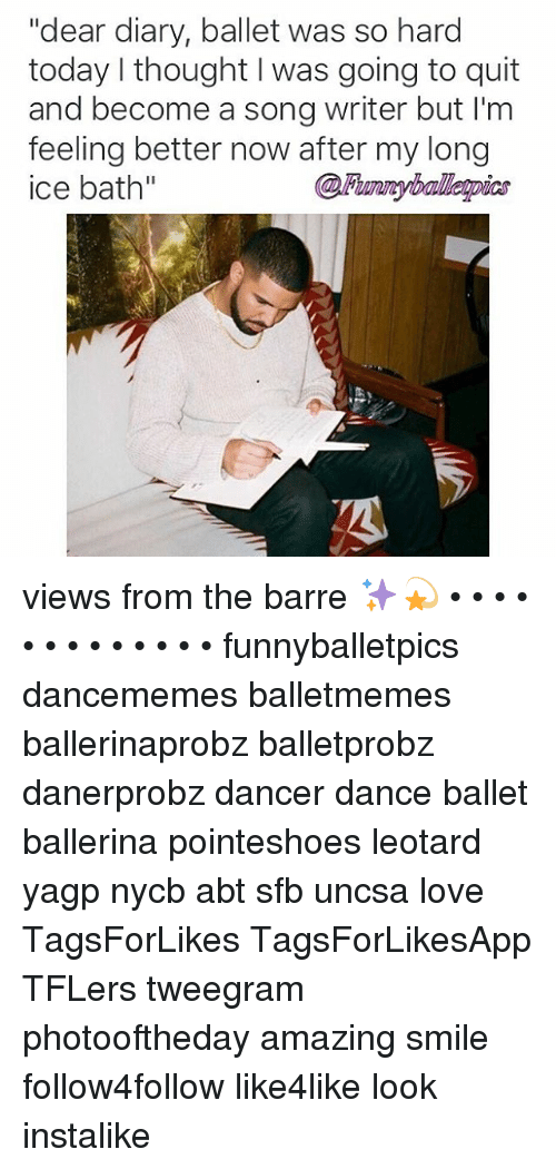 "uncsa: ""dear diary, ballet was so hard  today thought was going to quit  and become a song writer but I'm  feeling better now after my long  ice bath"" views from the barre ✨💫 • • • • • • • • • • • • • funnyballetpics dancememes balletmemes ballerinaprobz balletprobz danerprobz dancer dance ballet ballerina pointeshoes leotard yagp nycb abt sfb uncsa love TagsForLikes TagsForLikesApp TFLers tweegram photooftheday amazing smile follow4follow like4like look instalike"