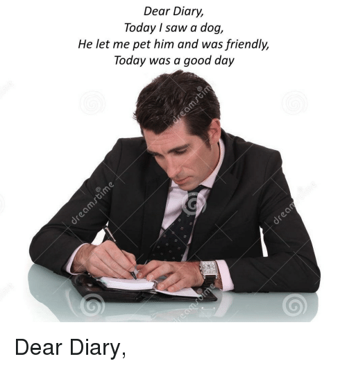 today was a good day: Dear Diary,  Today I saw a dog,  He let me pet him and was friendly,  Today was a good day <p>Dear Diary,</p>