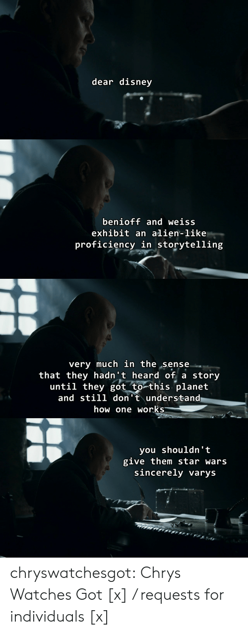 Exhibit: dear disney   benioff and weiss  exhibit an alien-like  proficiency in storytelling   very much in the sense  that they hadn't heard of a story  until they got to this planet  and still don't understand  how one works   you shouldn' t  give them star wars  sincerely varys chryswatchesgot:  Chrys Watches Got [x] / requests for individuals [x]
