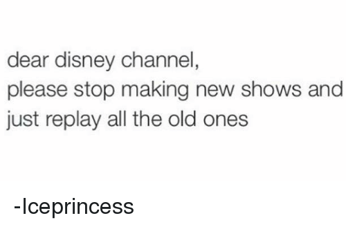 Disney Channel: dear disney channel,  please stop making new shows and  just replay all the old ones -Iceprincess