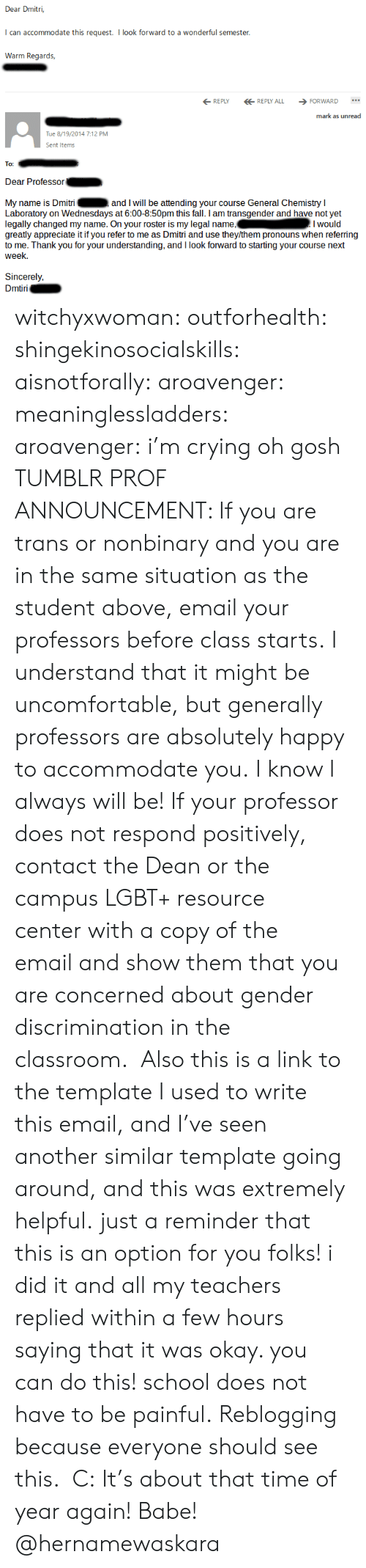 in the classroom: Dear Dmitri,  can accommodate this request. I look forward to a wonderful semester  Wann Reak  REPLYREPLY ALL FORWARD  mark as unread  Tue 8/19/2014 7:12 PM  Sent Item  To:  Dear Professor  My name is Dmitri  Laboratory on Wednesdays at 6:00-8:50pm this fall. I am transgender and have not yet  legally changed my name. On your roster is my legal name,Iwould  greatly appreciate it if you refer to me as Dmitri and use they/them pronouns when referring  to me. Thank you for your understanding, and I look forward to starting your course next  week.  and I will be attending your course General Chemistry I  Sincerely,  iri witchyxwoman:  outforhealth: shingekinosocialskills:  aisnotforally:  aroavenger:  meaninglessladders:  aroavenger:  i'm crying oh gosh  TUMBLR PROF ANNOUNCEMENT: If you are trans or nonbinary and you are in the same situation as the student above,email your professors before class starts.I understand that it might be uncomfortable, but generally professors are absolutely happy to accommodate you.I know I always will be! If your professor does not respond positively, contact the Dean or the campus LGBT+ resource centerwith a copy of the emailand show them that you are concerned about gender discrimination in the classroom.  Also this is a link to the template I used to write this email, and I've seen another similar template going around, and this was extremely helpful.  just a reminder that this is an option for you folks! i did it and all my teachers replied within a few hours saying that it was okay. you can do this! school does not have to be painful.   Reblogging because everyone should see this. C:  It's about that time of year again!   Babe! @hernamewaskara